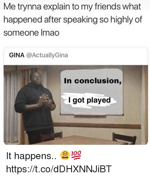 Friends, Got, and What: Me trynna explain to my friends what  happened after speaking so highly of  someone Imao  GINA @ActuallyGina  In conclusion,  I got played It happens.. 😩💯 https://t.co/dDHXNNJiBT