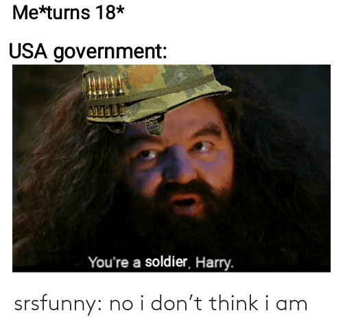 No I: Me*turns 18*  USA government:  You're a soldier, Harry. srsfunny:  no i don't think i am