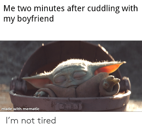 Boyfriend, Made, and Tired: Me two minutes after cuddling with  my boyfriend  made with mematic I'm not tired