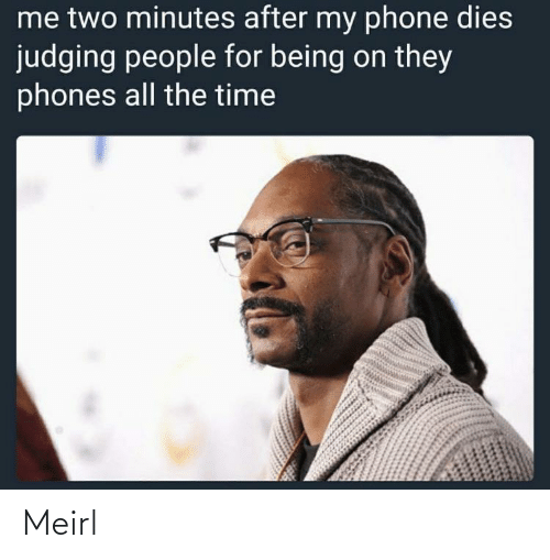 minutes: me two minutes after my phone dies  judging people for being on they  phones all the time Meirl
