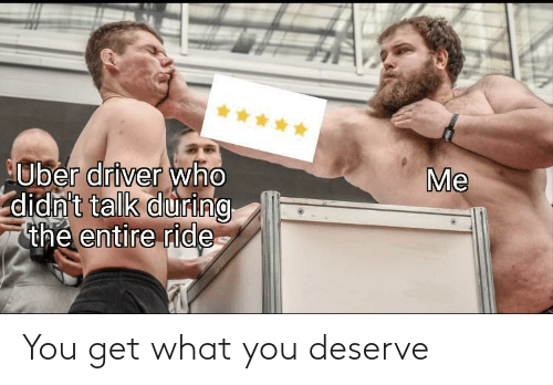 driver: *****  Me  Uber driver who  didn't talk during  thẻ entire ride You get what you deserve