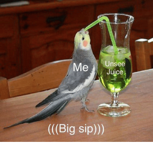 Juice, Big, and Sip: Me  Unsee  Juice  ((Big sip)))
