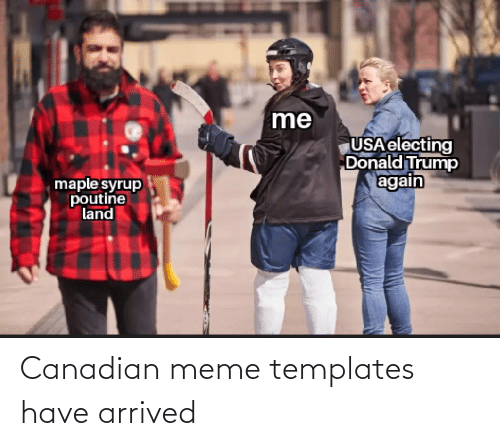 Canadian Meme: me  USA electing  Donald Trump  again  maple syrup  poutine  land Canadian meme templates have arrived