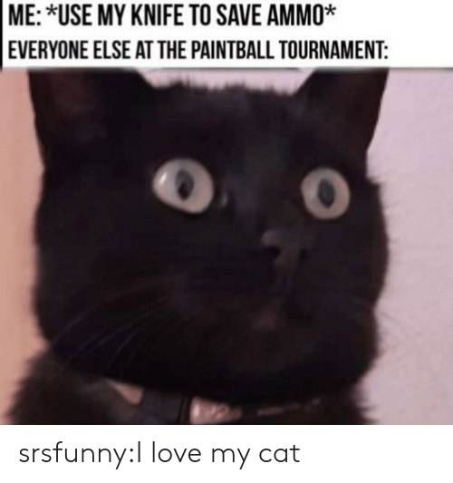 Tournament: ME: *USE MY KNIFE TO SAVE AMMO*  EVERYONE ELSE ATTHE PAINTBALL TOURNAMENT: srsfunny:I love my cat