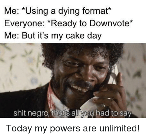 Shit, Cake, and Today: Me: *Using a dying format*  Everyone: Ready to Downvote*  Me: But it's my cake day  shit negro, thats all you had to say Today my powers are unlimited!