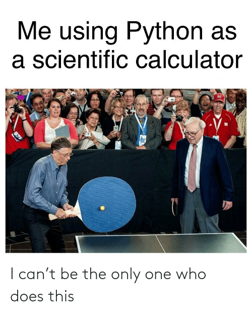 Only One: Me using Python as  a scientific calculator I can't be the only one who does this