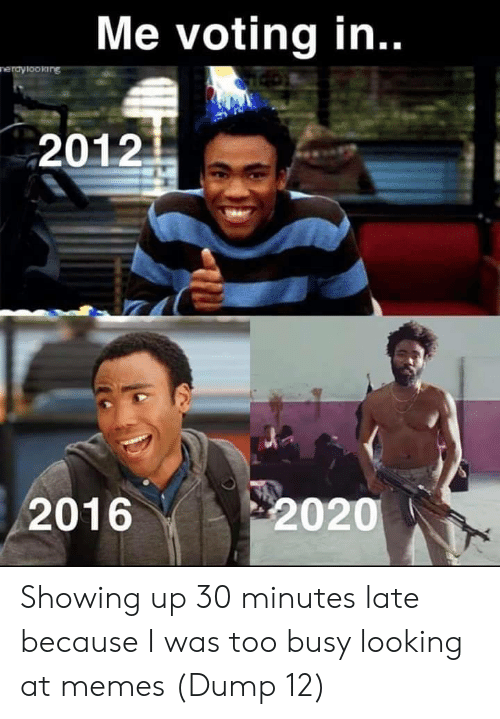 Memes, Looking, and Voting: Me voting in..  neroyiooking  2012  2020  2016 Showing up 30 minutes late because I was too busy looking at memes (Dump 12)