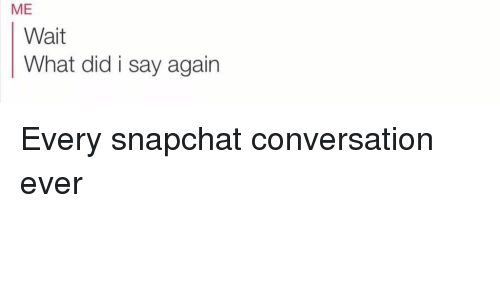 Girl Memes, Did, and Wait: ME  Wait  What did i say again Every snapchat conversation ever