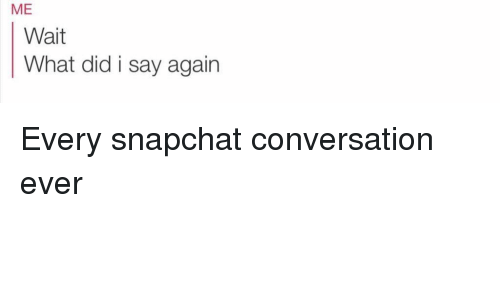 Funny, Snapchat, and Converse: ME  Wait  What did i say again Every snapchat conversation ever