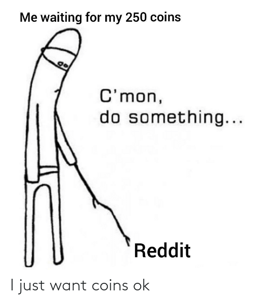 do something: Me waiting for my 250 coins  C'mon,  do something...  Reddit I just want coins ok