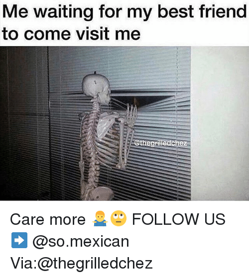 Best Friend, Memes, and Best: Me waiting for my best friend  to come visit me  thegril  edchez Care more 🤷‍♂️🙄 FOLLOW US➡️ @so.mexican Via:@thegrilledchez