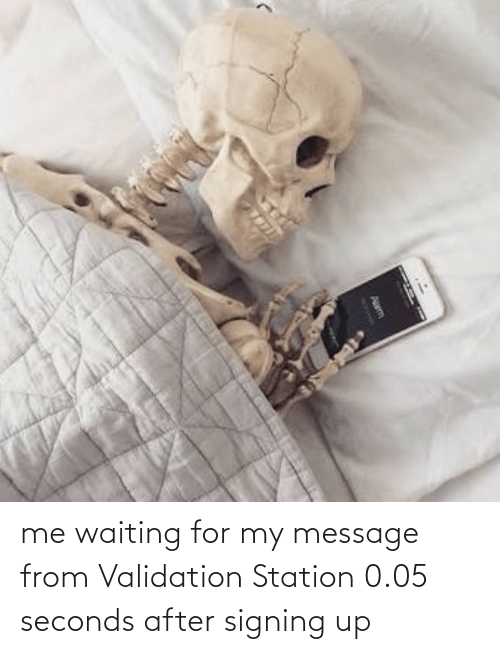 validation: me waiting for my message from Validation Station 0.05 seconds after signing up