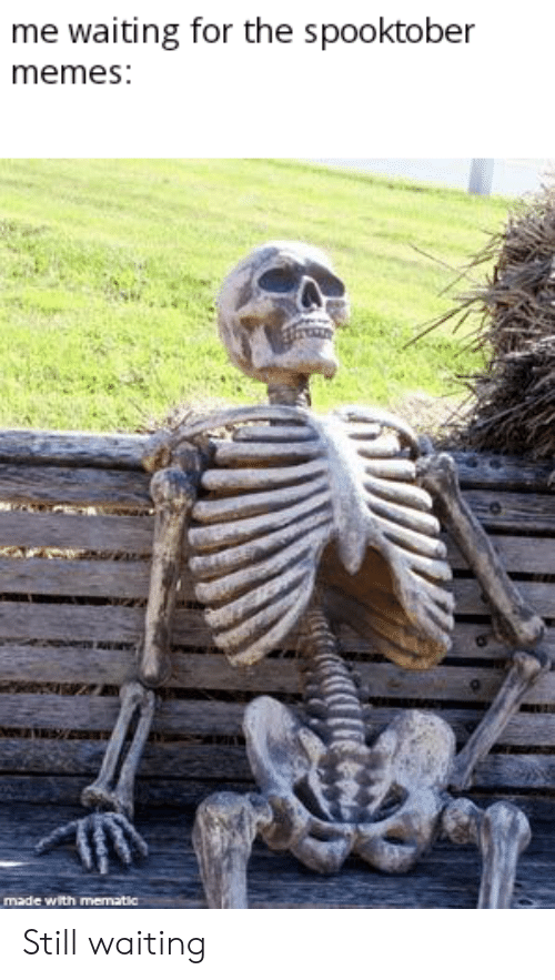 Still Waiting: me waiting for the spooktober  memes:  made with mematic Still waiting