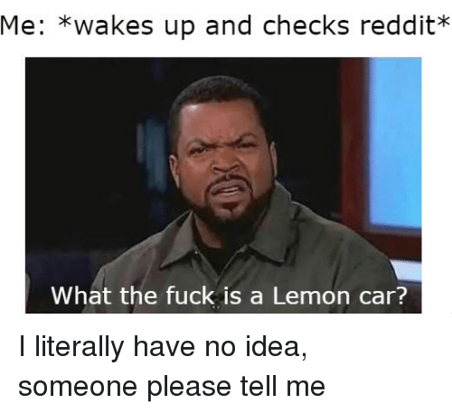 Reddit, Fuck, and Idea: Me: *wakes up and checks reddit?*  What the fuck is a Lemon car? I literally have no idea, someone please tell me