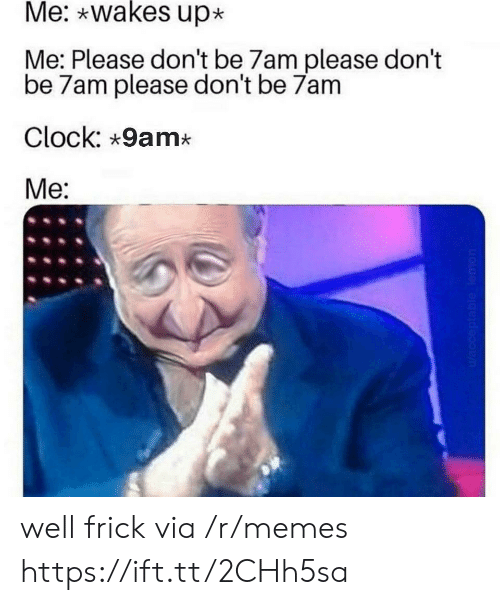 Clock, Frick, and Memes: Me: wakes up  Me: Please don't be 7am please don't  be 7am please don't be 7am  Clock: 9am*  Me:  Wacceptable lemon well frick via /r/memes https://ift.tt/2CHh5sa
