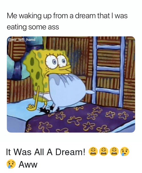 A Dream, Ass, and Aww: Me waking up from a dream that l was  eating some ass  @mr left hand It Was All A Dream! 😩😩😩😢😢 Aww