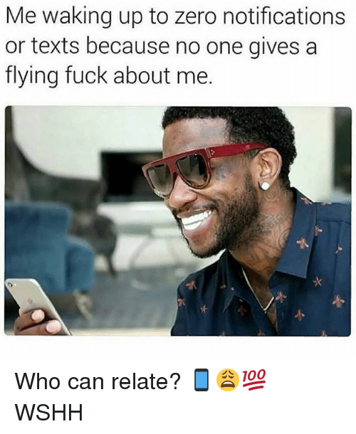 Memes, Wshh, and Zero: Me waking up to zero notifications  or texts because no one givesa  flying fuck about me. Who can relate? 📱😩💯 WSHH