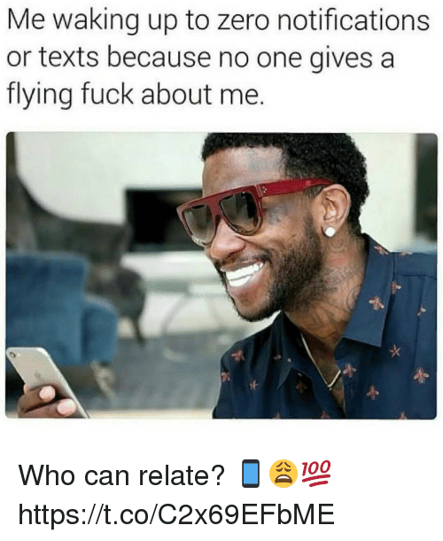 Memes, Zero, and Fuck: Me waking up to zero notifications  or texts because no one gives a  flying fuck about me. Who can relate? 📱😩💯 https://t.co/C2x69EFbME