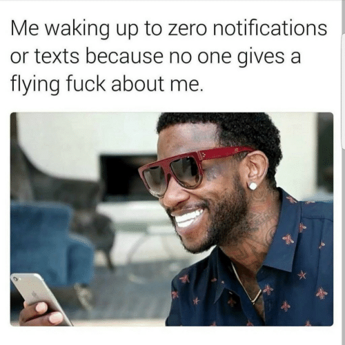 Zero, Fuck, and Texts: Me waking up to zero notifications  or texts because no one gives a  flying fuck about me.