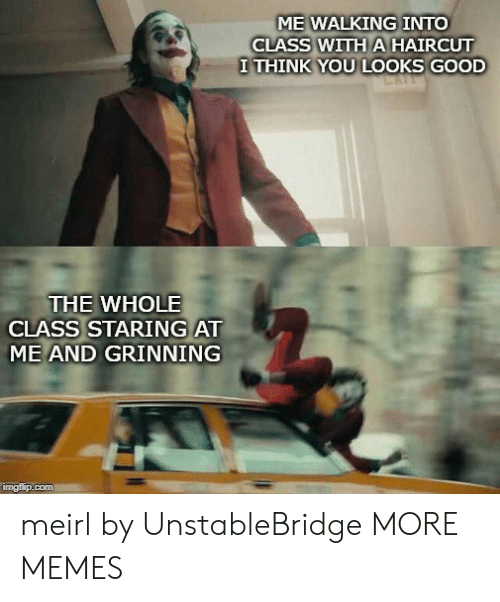 Looks Good: ME WALKING INTO  CLASS WITH A HAIRCUT  I THINK YOU LOOKS GOOD  THE WHOLE  CLASS STARING AT  ME AND GRINNING  imgflip.com meirl by UnstableBridge MORE MEMES