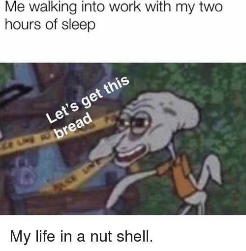 Life, Memes, and Work: Me walking into work with my two  hours of sleep  Let's get this  bread My life in a nut shell.