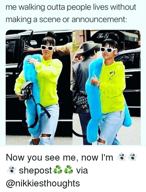 Memes, Outta, and Announcement: me walking outta people lives without  making a scene or announcement  he ( Now you see me, now I'm 👻👻👻 shepost♻♻ via @nikkiesthoughts