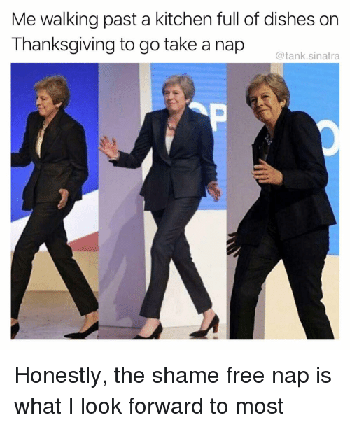Funny, Thanksgiving, and Free: Me walking past a kitchen full of dishes on  Thanksgiving to go take a nap  @tank.sinatra Honestly, the shame free nap is what I look forward to most