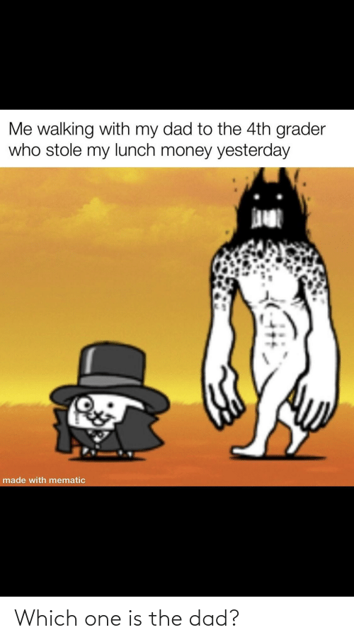 Dad, Funny, and Money: Me walking with my dad to the 4th grader  who stole my lunch money yesterday  made with mematic Which one is the dad?