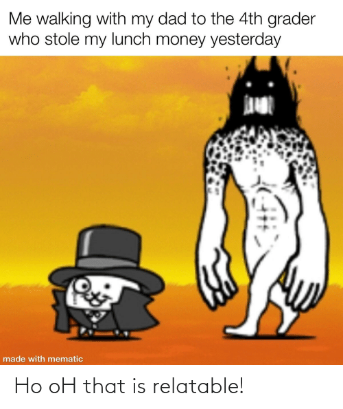 Dad, Money, and Relatable: Me walking with my dad to the 4th grader  who stole my lunch money yesterday  made with mematic Ho oH that is relatable!