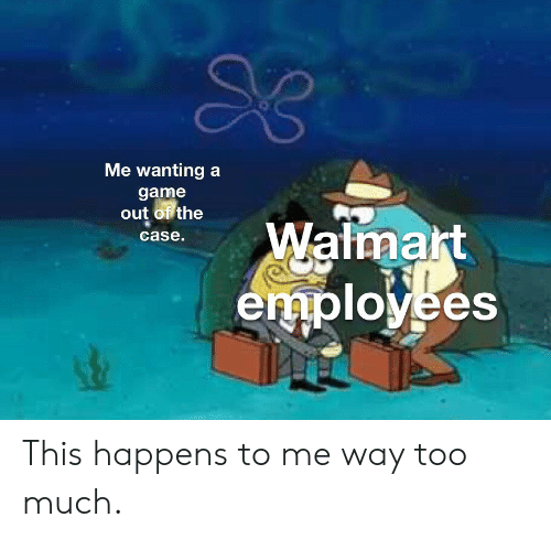 Too Much, Walmart, and Game: Me wanting a  game  out of the  Walmart  employees  case. This happens to me way too much.