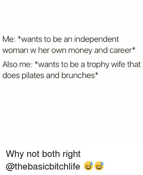 Funny, Money, and Wife: Me: *wants to be an independent  woman w her own money and career*  Also me: *wants to be a trophy wife that  does pilates and brunches* Why not both right @thebasicbitchlife 😅😅