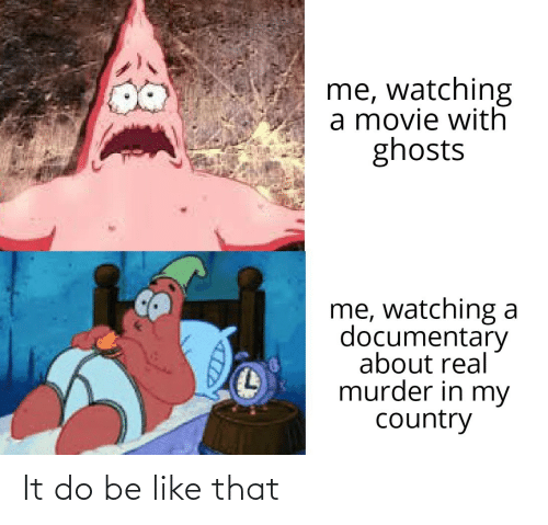 In My: me, watching  a movie with  ghosts  me, watching a  documentary  about real  murder in my  country It do be like that