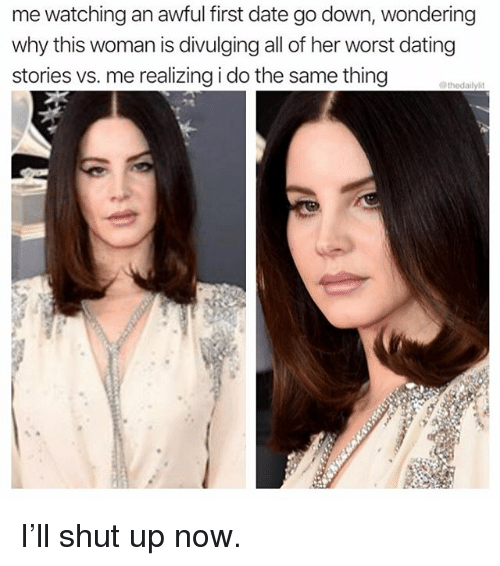 Dating, Memes, and Shut Up: me watching an awful first date go down, wondering  why this woman is divulging all of her worst dating  stories vs. me realizing i do the same thing I'll shut up now.