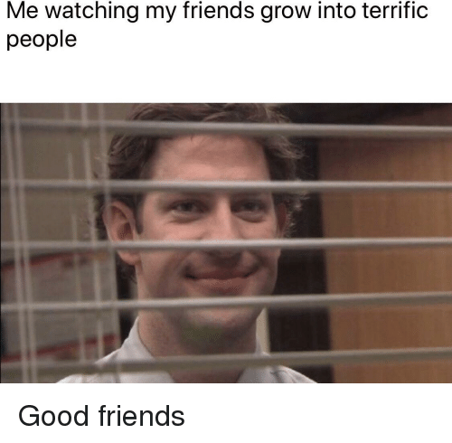 Friends, Good, and Grow: Me watching my friends grow into terrific  people Good friends