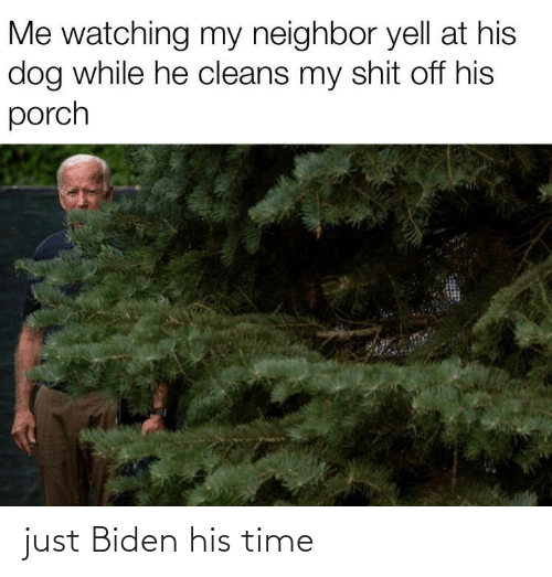 biden: Me watching my neighbor yell at his  dog while he cleans my shit off his  porch just Biden his time