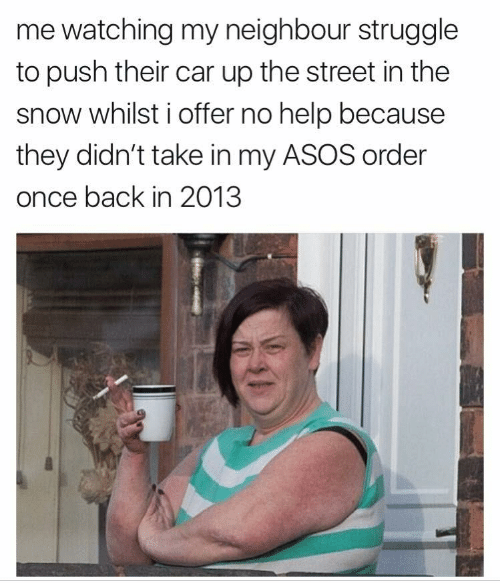 Struggle, Asos, and Help: me watching my neighbour struggle  to push their car up the street in the  snow whilst i offer no help because  they didn't take in my ASOS order  once back in 2013