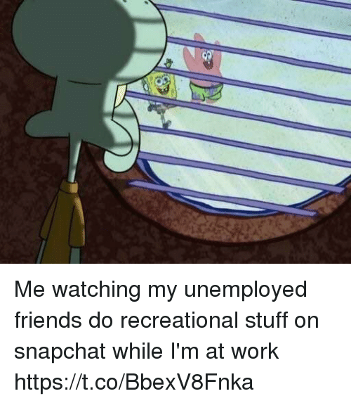 Friends, Funny, and Snapchat: Me watching my unemployed friends do recreational stuff on snapchat while I'm at work https://t.co/BbexV8Fnka