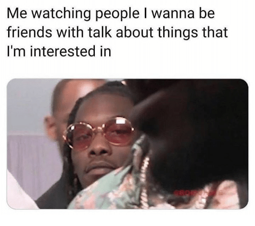 Friends, Memes, and 🤖: Me watching people I wanna be  friends with talk about things that  I'm interested in