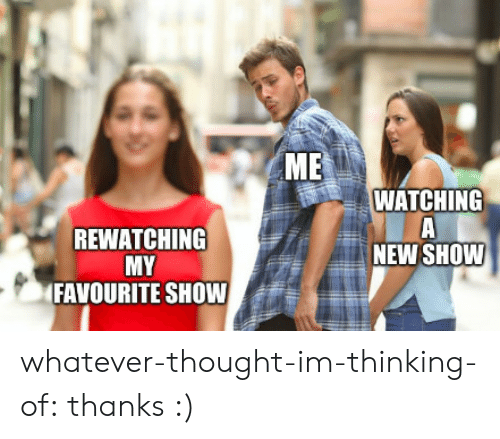 Target, Tumblr, and Blog: ME  WATCHING  REWATCHING  MY  FAVOURITE SHOW  NEW SHOW whatever-thought-im-thinking-of:  thanks :)