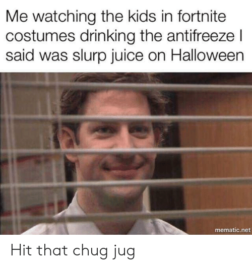 chug: Me watching the kids in fortnite  costumes drinking the antifreeze l  said was slurp juice on Halloween  mematic.net Hit that chug jug