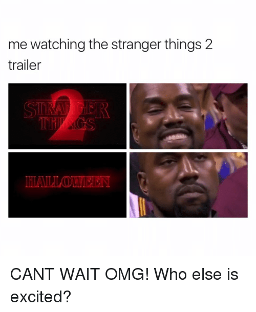 Excits: me watching the stranger things 2  trailer CANT WAIT OMG! Who else is excited?