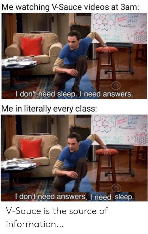 Videos, Information, and Sleep: Me watching V-Sauce videos at 3am:  I don't need sleep. I need answers.  Me in literally every class:  I don't need answers. I need sleep. V-Sauce is the source of information…