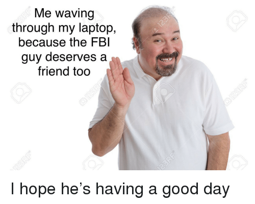 Fbi, Good, and Laptop: Me waving  through my laptop,  because the FBI  guy deserves a  friend too <p>I hope he's having a good day</p>