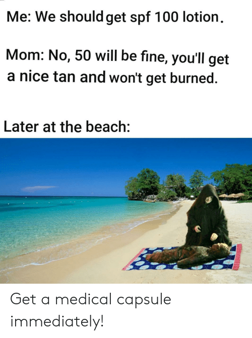Beach, Mom, and Nice: Me: We should get spf 100 lotion  Mom: No, 50 will be fine, you'll get  a nice tan and won't get burned  Later at the beach: Get a medical capsule immediately!