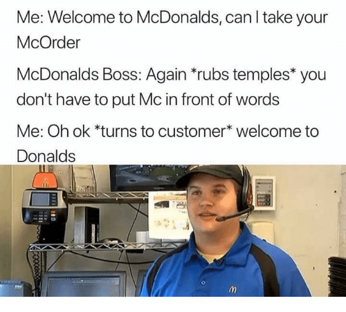 Welcome To Mcdonalds: Me: Welcome to McDonalds, can I take your  McOrder  McDonalds Boss: Again *rubs temples* you  don't have to put Mc in front of words  Me: Oh ok *turns to customer* welcome to  Donalds