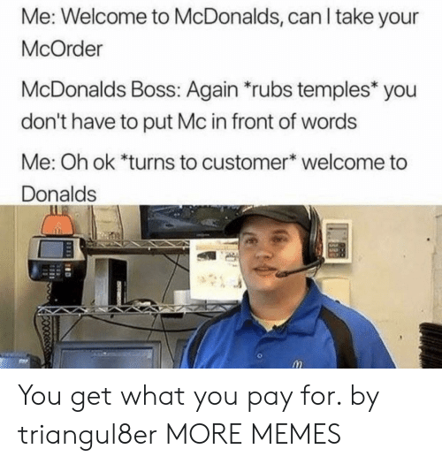 Welcome To Mcdonalds: Me: Welcome to McDonalds, can I take your  McOrder  McDonalds Boss: Again rubs temples* you  don't have to put Mc in front of words  Me: Oh ok *turns to customer welcome to  Donalds You get what you pay for. by triangul8er MORE MEMES