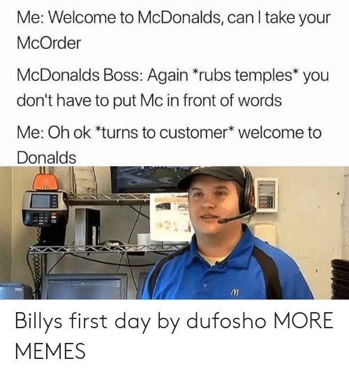 Welcome To Mcdonalds: Me: Welcome to McDonalds, can I take your  McOrder  McDonalds Boss: Again *rubs temples* you  don't have to put Mc in front of words  Me: Oh ok *turns to customer* welcome to  Donalds Billys first day by dufosho MORE MEMES