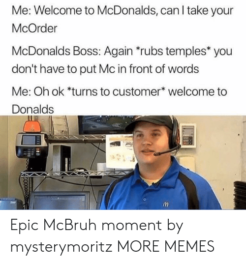 Welcome To Mcdonalds: Me: Welcome to McDonalds, can I take your  McOrder  McDonalds Boss: Again *rubs temples* you  don't have to put Mc in front of words  Me: Oh ok *turns to customer* welcome to  Donalds Epic McBruh moment by mysterymoritz MORE MEMES