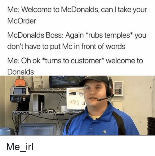 Welcome To Mcdonalds: Me: Welcome to McDonalds, can l take your  McOrder  McDonalds Boss: Again rubs temples you  don't have to put Mc in front of words  Me: Oh ok *turns to customer* welcome to  Donalds Me_irl
