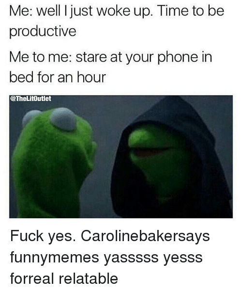Relatible: Me: well l just woke up. Time to be  productive  Me to me: stare at your phone in  bed for an hour  @TheLitOutlet Fuck yes. Carolinebakersays funnymemes yasssss yesss forreal relatable